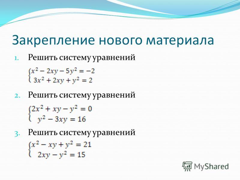 Закрепление нового материала 1. Решить систему уравнений 2. Решить систему уравнений 3. Решить систему уравнений