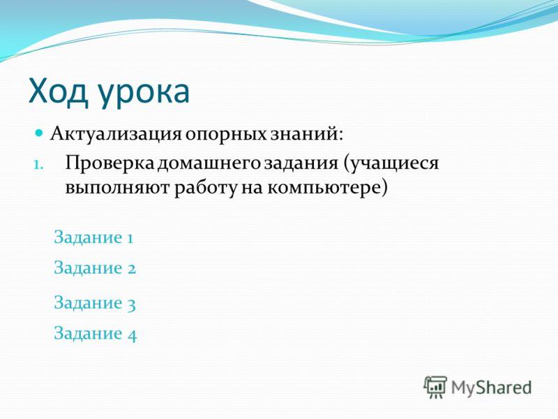 Ход урока Актуализация опорных знаний: 1. Проверка домашнего задания (учащиеся выполняют работу на компьютере) Задание 1 Задание 2 Задание 3 Задание 4