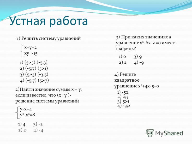 Устная работа x+y=2 xy=-15 1) (5;-3) (-5;3) 2) (-5;7) (3;-1) 3) (5;-3) (-3;5) 4) (-5;7) (5;-7) 1) Решить систему уравнений 2)Найти значение суммы х + у, если известно, что (х ; у )- решение системы уравнений y-x=4 y 2 -x 2 =8 1) 4 2) 2 3) -2 4) -4 3)