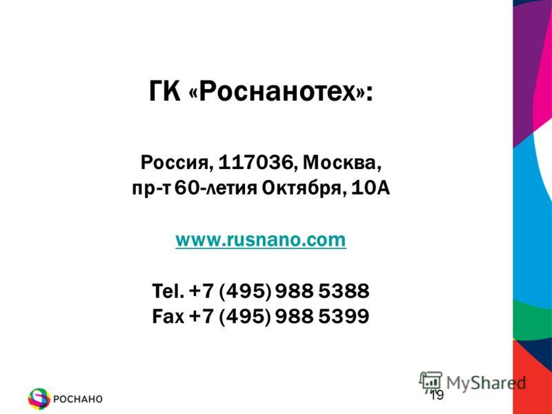 19 ГК «Роснанотех»: Россия, 117036, Москва, пр-т 60-летия Октября, 10А www.rusnano.com Tel. +7 (495) 988 5388 Fax +7 (495) 988 5399