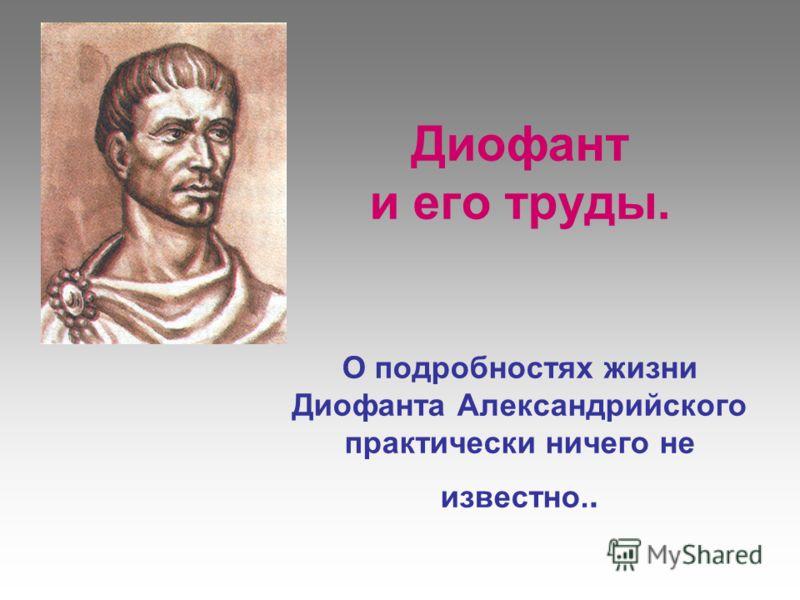 Диофант и его труды. О подробностях жизни Диофанта Александрийского практически ничего не известно..
