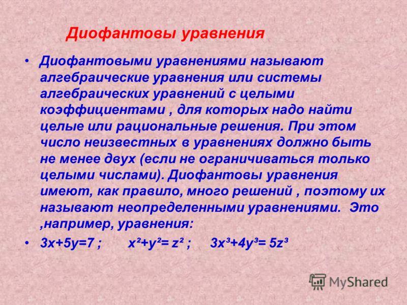 Диофантовы уравнения Диофантовыми уравнениями называют алгебраические уравнения или системы алгебраических уравнений с целыми коэффициентами, для которых надо найти целые или рациональные решения. При этом число неизвестных в уравнениях должно быть н
