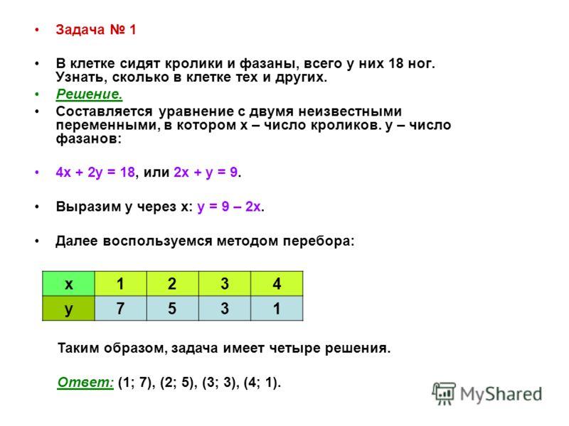 Задача 1 В клетке сидят кролики и фазаны, всего у них 18 ног. Узнать, сколько в клетке тех и других. Решение. Составляется уравнение с двумя неизвестными переменными, в котором х – число кроликов. у – число фазанов: 4х + 2у = 18, или 2х + у = 9. Выра
