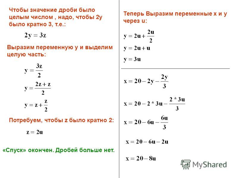 Чтобы значение дроби было целым числом, надо, чтобы 2y было кратно 3, т.е.: Выразим переменную у и выделим целую часть: Потребуем, чтобы z было кратно 2: «Спуск» окончен. Дробей больше нет. Теперь Выразим переменные x и y через u: