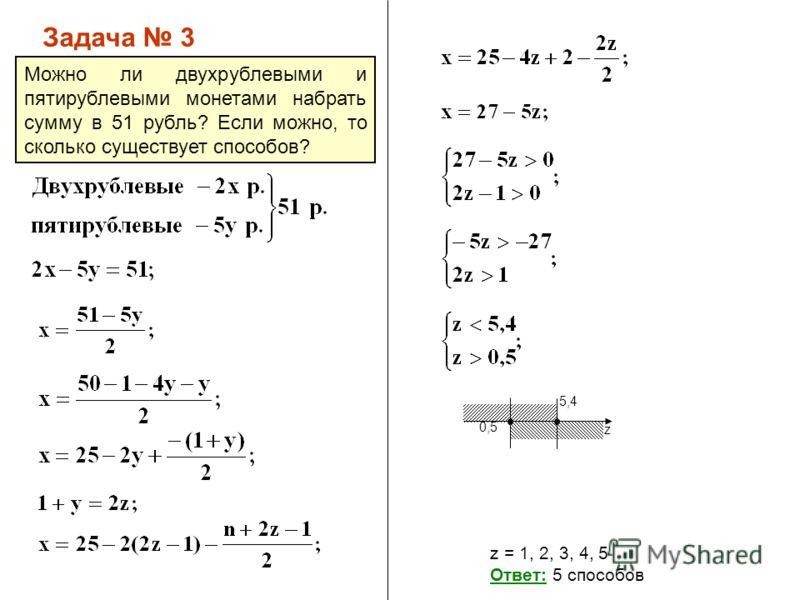 z 0,5 5,4 Задача 3 z = 1, 2, 3, 4, 5 Ответ: 5 способов Можно ли двухрублевыми и пятирублевыми монетами набрать сумму в 51 рубль? Если можно, то сколько существует способов?