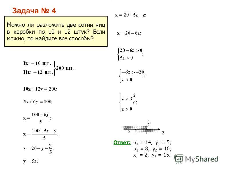 Задача 4 Можно ли разложить две сотни яиц в коробки по 10 и 12 штук? Если можно, то найдите все способы? 0 5, 4 z Ответ: х 1 = 14, у 1 = 5; х 2 = 8, у 2 = 10; х 3 = 2, у 3 = 15.