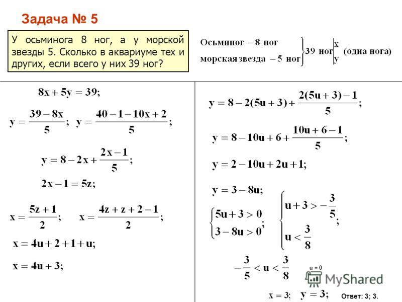 Задача 5 У осьминога 8 ног, а у морской звезды 5. Сколько в аквариуме тех и других, если всего у них 39 ног? u = 0 Ответ: 3; 3.