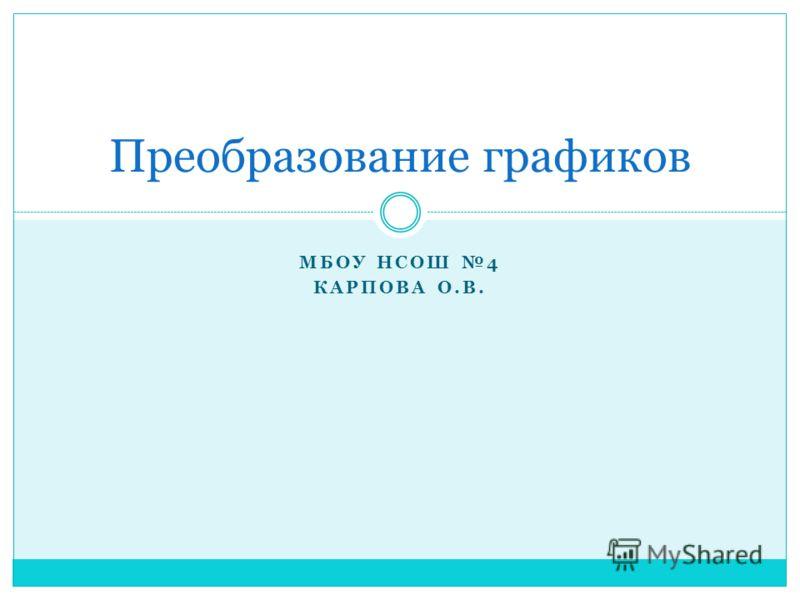 МБОУ НСОШ 4 КАРПОВА О.В. Преобразование графиков