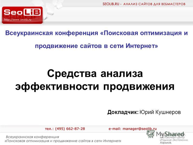 Всеукраинская конференция «Поисковая оптимизация и продвижение сайтов в сети Интернет» Докладчик: Юрий Кушнеров Средства анализа эффективности продвижения