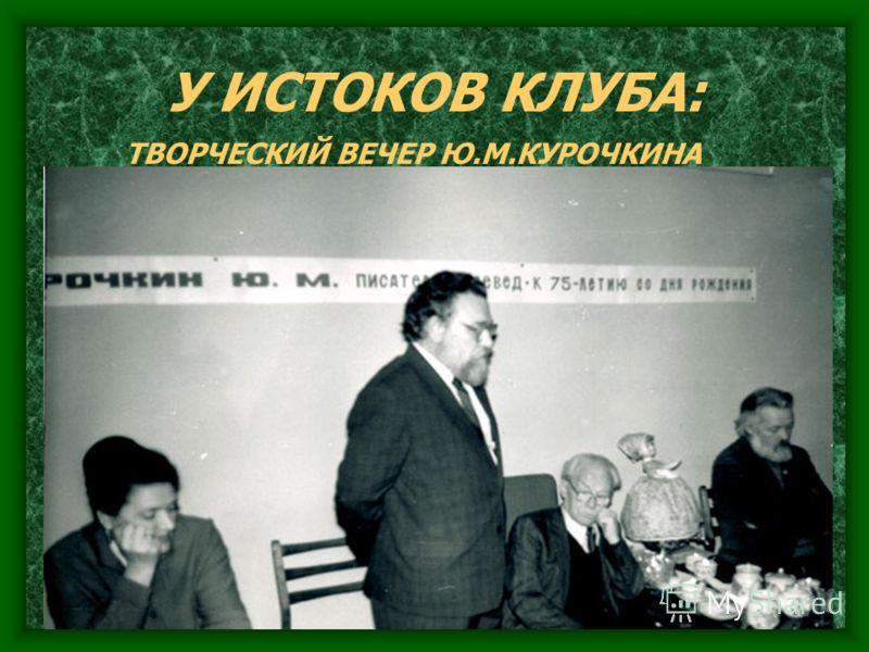 У ИСТОКОВ КЛУБА: ТВОРЧЕСКИЙ ВЕЧЕР Ю.М.КУРОЧКИНА