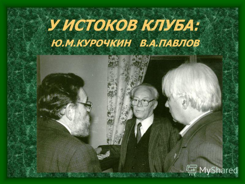 У ИСТОКОВ КЛУБА: Ю.М.КУРОЧКИН В.А.ПАВЛОВ