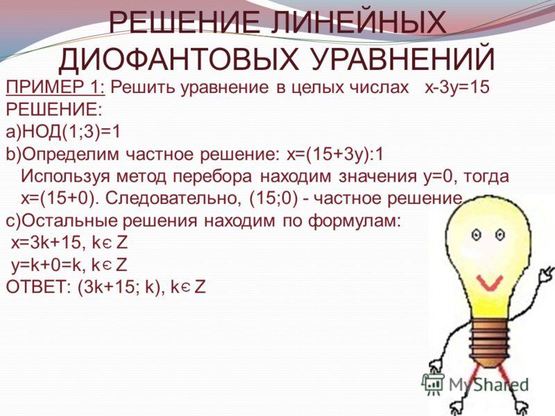 ПРИМЕР 1: Решить уравнение в целых числах х-3у=15 РЕШЕНИЕ: a)НОД(1;3)=1 b)Определим частное решение: х=(15+3у):1 Используя метод перебора находим значения у=0, тогда х=(15+0). Следовательно, (15;0) - частное решение c)Остальные решения находим по фор