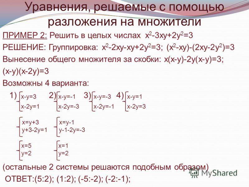 ПРИМЕР 2: Решить в целых числах х 2 -3ху+2у 2 =3 РЕШЕНИЕ: Группировка: х 2 -2ху-ху+2у 2 =3; (х 2 -ху)-(2ху-2у 2 )=3 Вынесение общего множителя за скобки: х(х-у)-2у(х-у)=3; (х-у)(х-2у)=3 Возможны 4 варианта: 1) 2) 3) 4) (остальные 2 системы решаются п