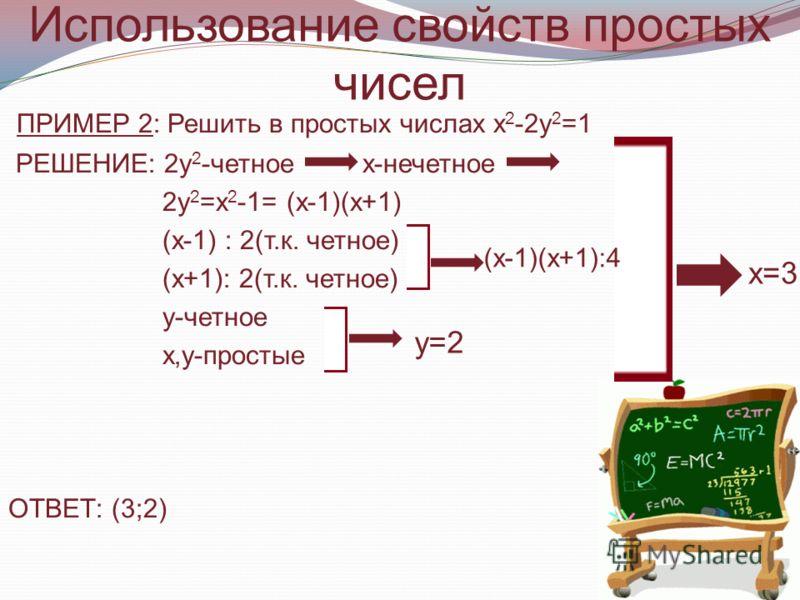 Использование свойств простых чисел ПРИМЕР 2: Решить в простых числах х 2 -2у 2 =1 РЕШЕНИЕ: 2у 2 -четное х-нечетное 2у 2 =х 2 -1= (х-1)(х+1) (х-1) : 2(т.к. четное) (х+1): 2(т.к. четное) у-четное х,у-простые ОТВЕТ: (3;2) у=2 х=3 (х-1)(х+1):4