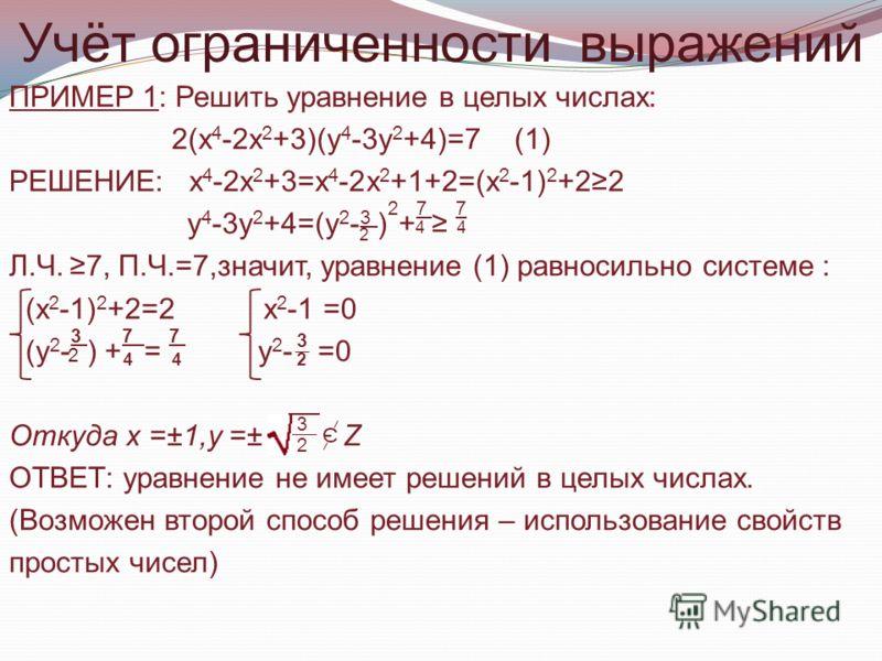 Учёт ограниченности выражений ПРИМЕР 1: Решить уравнение в целых числах: 2(х 4 -2х 2 +3)(у 4 -3у 2 +4)=7 (1) РЕШЕНИЕ: х 4 -2х 2 +3=х 4 -2х 2 +1+2=(х 2 -1) 2 +22 у 4 -3у 2 +4=(у 2 - 3 ) 2 + 7 7 Л.Ч. 7, П.Ч.=7,значит, уравнение (1) равносильно системе