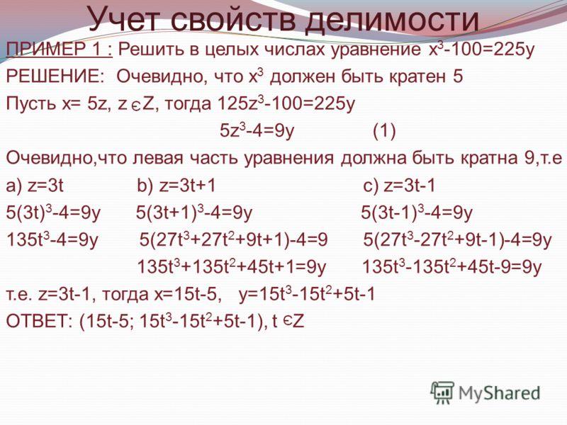 Учет свойств делимости ПРИМЕР 1 : Решить в целых числах уравнение х 3 -100=225у РЕШЕНИЕ: Очевидно, что х 3 должен быть кратен 5 Пусть х= 5z, z Z, тогда 125z 3 -100=225y 5z 3 -4=9y (1) Очевидно,что левая часть уравнения должна быть кратна 9,т.е a) z=3