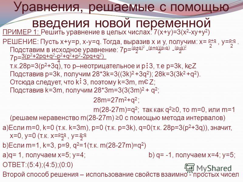 Уравнения, решаемые с помощью введения новой переменной ПРИМЕР 1: Решить уравнение в целых числах: 7(х+у)=3(х 2 -ху+у 2 ) РЕШЕНИЕ: Пусть х+у=р, х-у=q. Тогда, выразив х и у, получим: х= p+q, у= p-q. Подставим в исходное уравнение: 7р= - - 7р= т.к.28p=