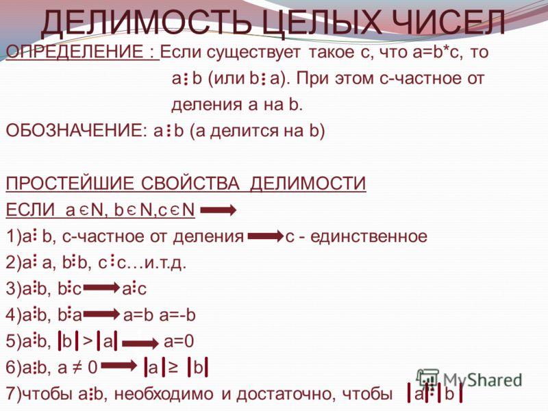 ДЕЛИМОСТЬ ЦЕЛЫХ ЧИСЕЛ ОПРЕДЕЛЕНИЕ : Если существует такое с, что а=b*с, то а b (или b а). При этом с-частное от деления а на b. ОБОЗНАЧЕНИЕ: а b (а делится на b) ПРОСТЕЙШИЕ СВОЙСТВА ДЕЛИМОСТИ ЕСЛИ а N, b N,с N 1)а b, с-частное от деления с - единстве