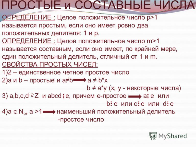 ПРОСТЫЕ и СОСТАВНЫЕ ЧИСЛА ОПРЕДЕЛЕНИЕ : Целое положительное число р>1 называется простым, если оно имеет ровно два положительных делителя: 1 и р. ОПРЕДЕЛЕНИЕ : Целое положительное число m>1 называется составным, если оно имеет, по крайней мере, один