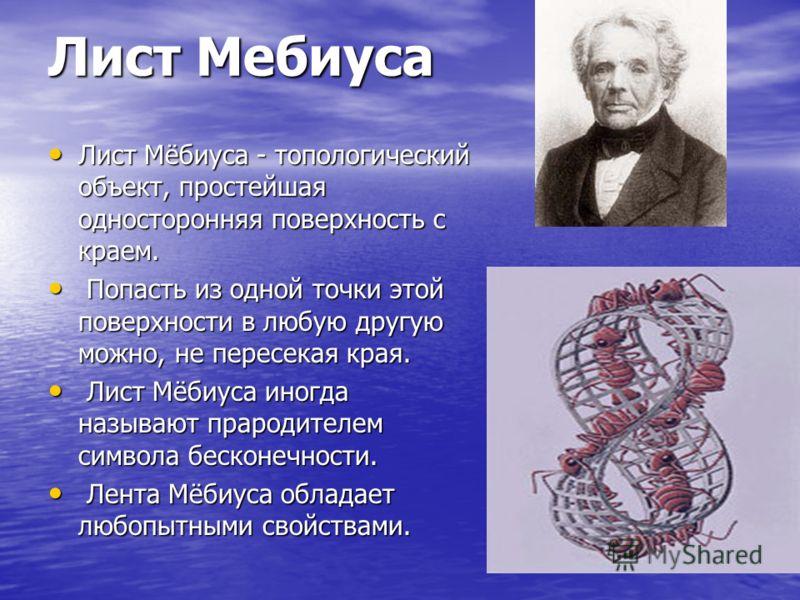 Лист Мебиуса Лист Мёбиуса - топологический объект, простейшая односторонняя поверхность с краем. П Попасть из одной точки этой поверхности в любую другую можно, не пересекая края. Л Лист Мёбиуса иногда называют прародителем символа бесконечности. ент