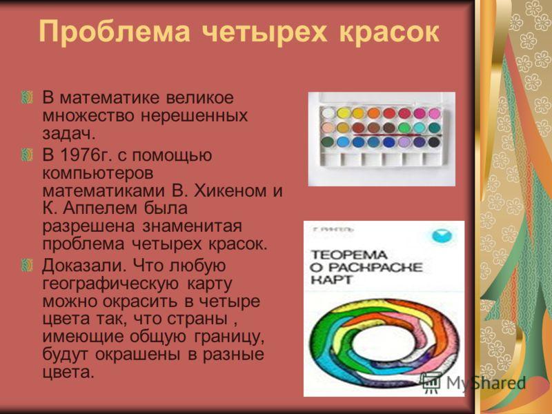 Проблема четырех красок В математике великое множество нерешенных задач. В 1976г. с помощью компьютеров математиками В. Хикеном и К. Аппелем была разрешена знаменитая проблема четырех красок. Доказали. Что любую географическую карту можно окрасить в