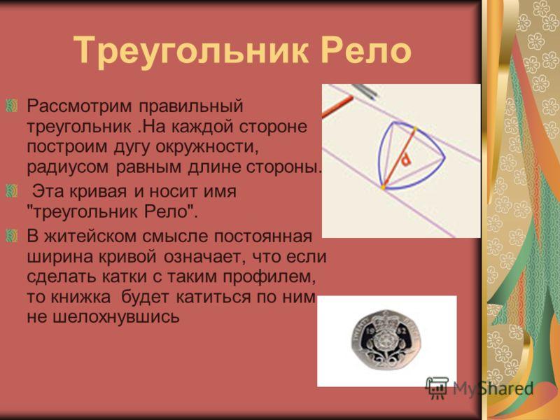 Треугольник Рело Рассмотрим правильный треугольник.На каждой стороне построим дугу окружности, радиусом равным длине стороны. Эта кривая и носит имя