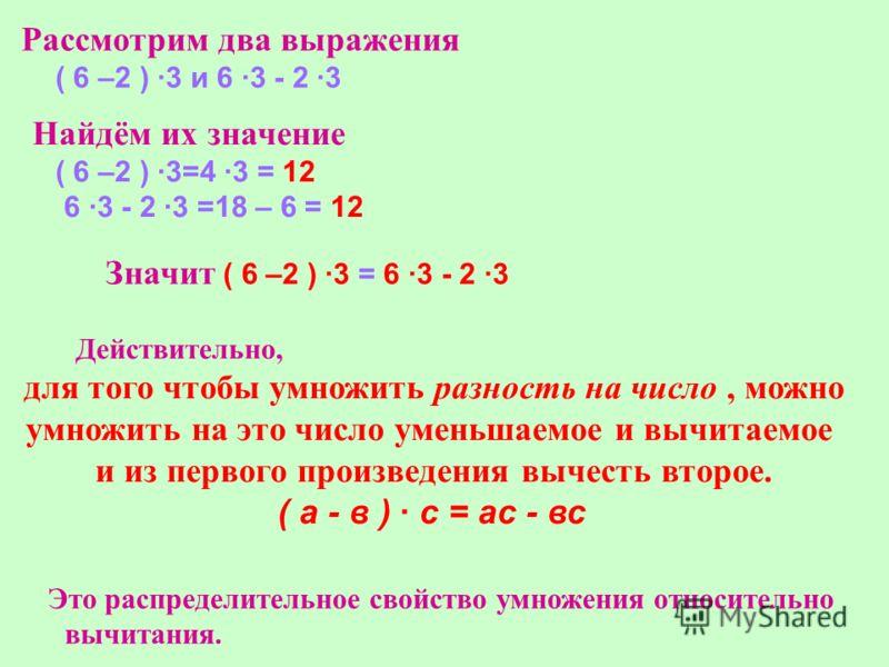 Рассмотрим два выражения ( 6 –2 ) ·3 и 6 ·3 - 2 ·3 Найдём их значение ( 6 –2 ) ·3=4 ·3 = 12 6 ·3 - 2 ·3 =18 – 6 = 12 Значит ( 6 –2 ) ·3 = 6 ·3 - 2 ·3 Действительно, для того чтобы умножить разность на число, можно умножить на это число уменьшаемое и