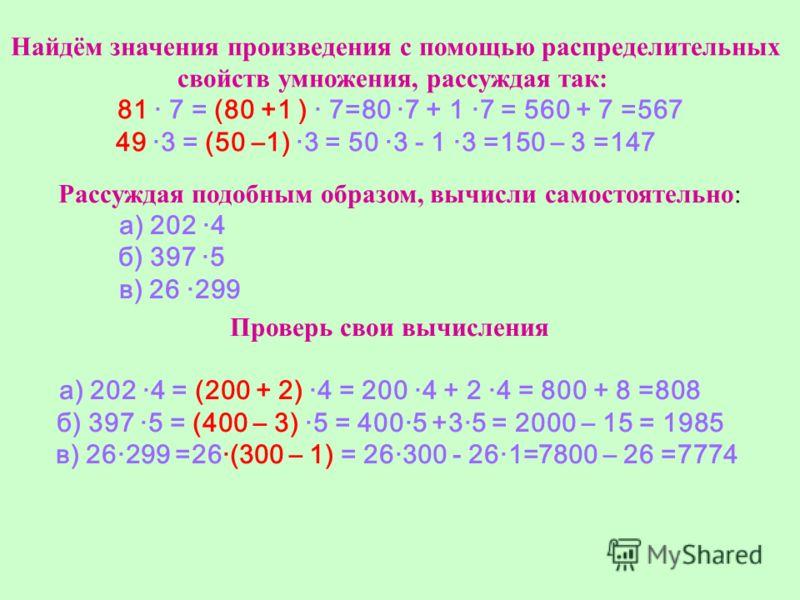 Найдём значения произведения с помощью распределительных свойств умножения, рассуждая так: 81 · 7 = (80 +1 ) · 7=80 ·7 + 1 ·7 = 560 + 7 =567 49 ·3 = (50 –1) ·3 = 50 ·3 - 1 ·3 =150 – 3 =147 Рассуждая подобным образом, вычисли самостоятельно: а) 202 ·4
