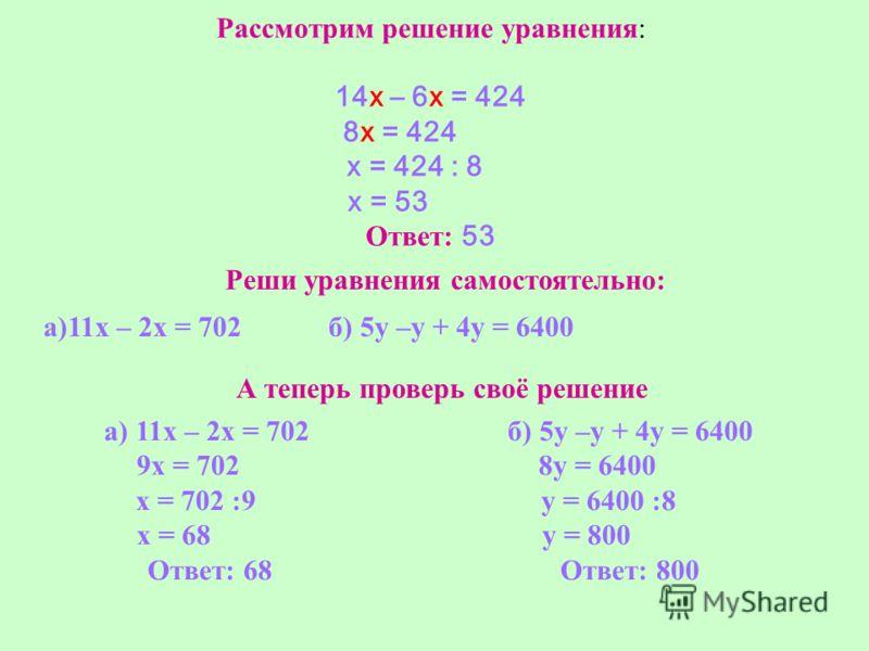 Рассмотрим решение уравнения: 14х – 6х = 424 8х = 424 х = 424 : 8 х = 53 Ответ: 53 Реши уравнения самостоятельно: а)11х – 2х = 702 б) 5у –у + 4у = 6400 А теперь проверь своё решение а) 11х – 2х = 702 9х = 702 х = 702 :9 х = 68 Ответ: 68 б) 5у –у + 4у