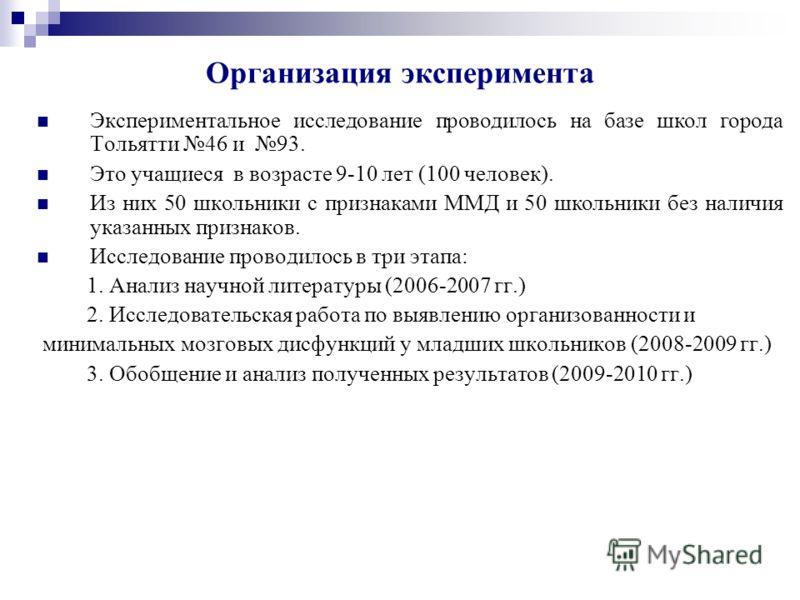 Организация эксперимента Экспериментальное исследование проводилось на базе школ города Тольятти 46 и 93. Это учащиеся в возрасте 9-10 лет (100 человек). Из них 50 школьники с признаками ММД и 50 школьники без наличия указанных признаков. Исследовани