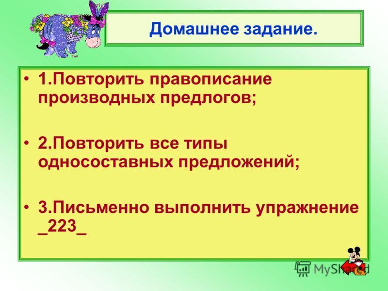 Домашнее задание. 1.Повторить правописание производных предлогов; 2.Повторить все типы односоставных предложений; 3.Письменно выполнить упражнение _223_