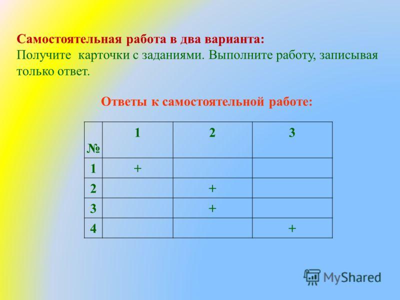 Ответы к самостоятельной работе: 123 1+ 2+ 3+ 4+ Самостоятельная работа в два варианта: Получите карточки с заданиями. Выполните работу, записывая только ответ.