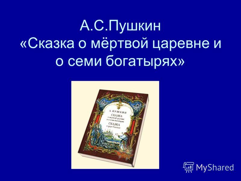 А.С.Пушкин «Сказка о мёртвой царевне и о семи богатырях»