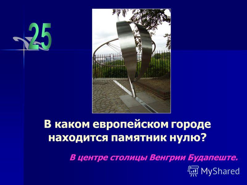 В каком европейском городе находится памятник нулю? В центре столицы Венгрии Будапеште.