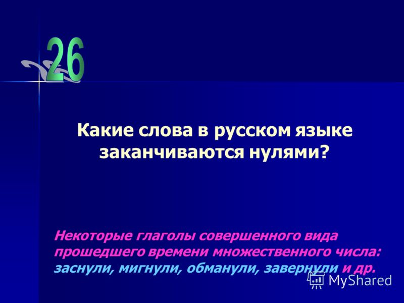 Какие слова в русском языке заканчиваются нулями? Некоторые глаголы совершенного вида прошедшего времени множественного числа: заснули, мигнули, обманули, завернули и др.