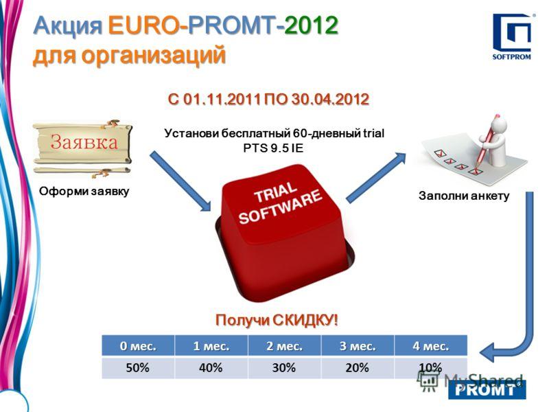 Установи бесплатный 60-дневный trial PTS 9.5 IE Акция EURO-PROMT-2012 для организаций 0 мес. 1 мес. 2 мес. 3 мес. 4 мес. 50%40%30%20%10% Оформи заявку Заполни анкету Получи СКИДКУ! С 01.11.2011 ПО 30.04.2012