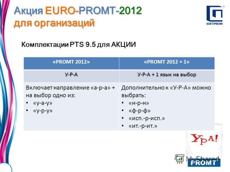 Акция EURO-PROMT-2012 для организаций Комплектации PTS 9.5 для АКЦИИ «PROMT 2012»«PROMT 2012 + 1»У-Р-А У-Р-А + 1 язык на выбор Включает направление «а-р-а» + на выбор одно из: «у-а-у» «у-р-у» Дополнительно к «У-Р-А» можно выбрать: «н-р-н» «ф-р-ф» «ис