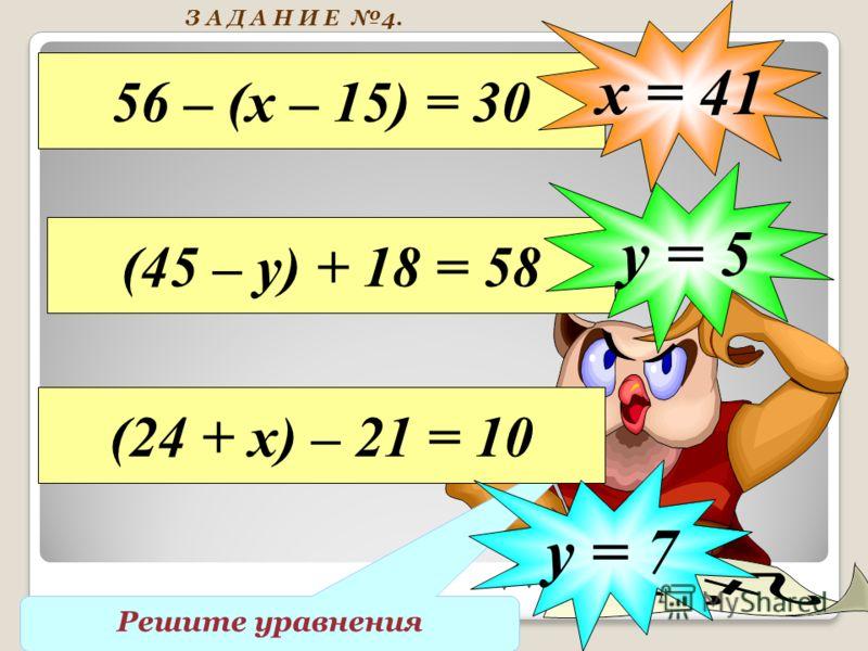 Решите уравнения 56 – (х – 15) = 30 х = 41 (45 – у) + 18 = 58 у = 5 (24 + х) – 21 = 10 у = 7 З А Д А Н И Е 4.