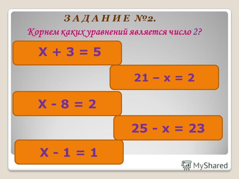 З А Д А Н И Е 2. Корнем каких уравнений является число 2? Х + 3 = 5 21 – х = 2 Х - 8 = 2 25 - х = 23 Х - 1 = 1