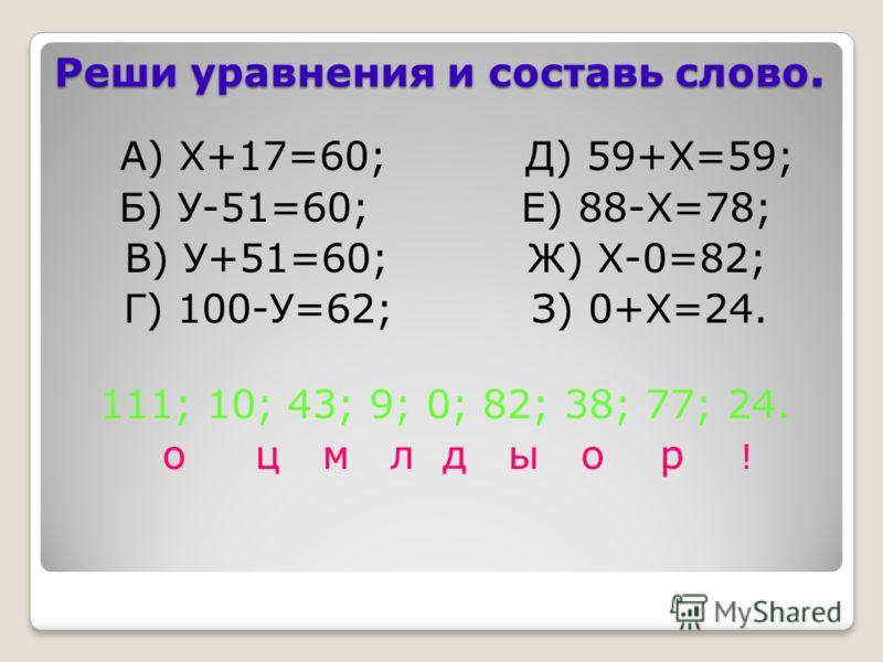 Реши уравнения и составь слово. А) Х+17=60; Д) 59+Х=59; Б) У-51=60; Е) 88-Х=78; В) У+51=60; Ж) Х-0=82; Г) 100-У=62; З) 0+Х=24. 111; 10; 43; 9; 0; 82; 38; 77; 24. о ц м л д ы о р !