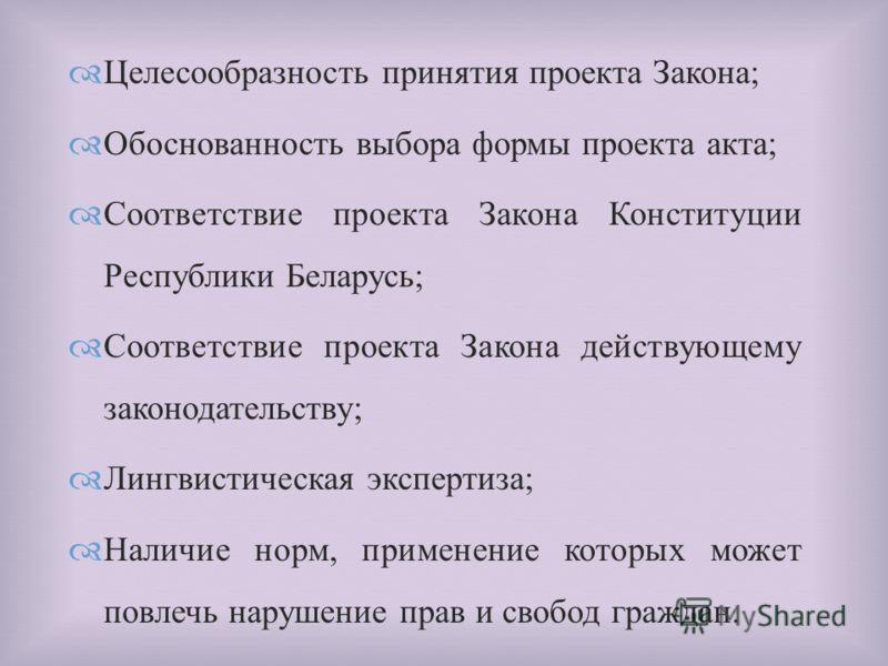 Целесообразность принятия проекта Закона ; Обоснованность выбора формы проекта акта ; Соответствие проекта Закона Конституции Республики Беларусь ; Соответствие проекта Закона действующему законодательству ; Лингвистическая экспертиза ; Наличие норм,