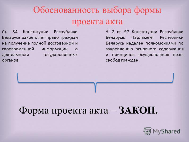 Обоснованность выбора формы проекта акта Ст. 34 Конституции Республики Беларусь закрепляет право граждан на получение полной достоверной и своевременной информации о деятельности государственных органов Ч. 2 ст. 97 Конституции Республики Беларусь: Па