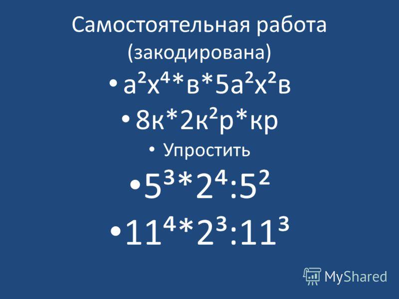 Самостоятельная работа (закодирована) а²х*в*5а²х²в 8к*2к²р*кр Упростить 5³*2:5² 11*2³:11³