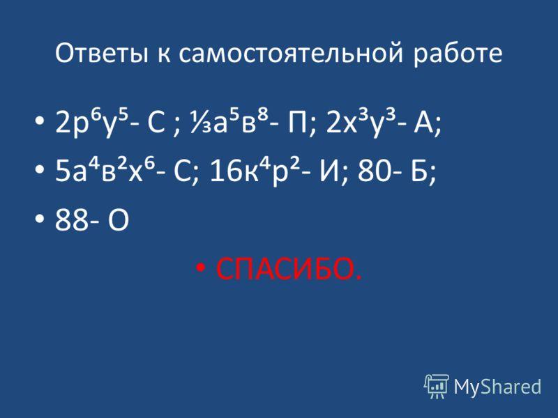 Ответы к самостоятельной работе 2ру- С ; ав- П; 2х³у³- А; 5ав²х- С; 16кр²- И; 80- Б; 88- О СПАСИБО.