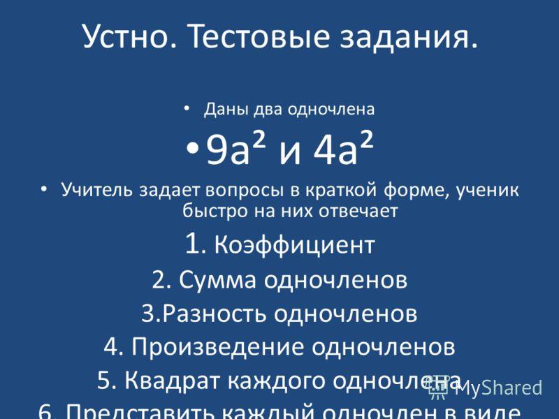 Устно. Тестовые задания. Даны два одночлена 9а² и 4а² Учитель задает вопросы в краткой форме, ученик быстро на них отвечает 1. Коэффициент 2. Сумма одночленов 3.Разность одночленов 4. Произведение одночленов 5. Квадрат каждого одночлена 6. Представит