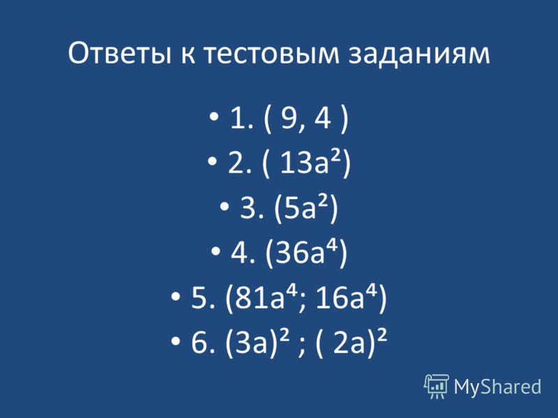 Ответы к тестовым заданиям 1. ( 9, 4 ) 2. ( 13а²) 3. (5а²) 4. (36а) 5. (81а; 16а) 6. (3а)² ; ( 2а)²