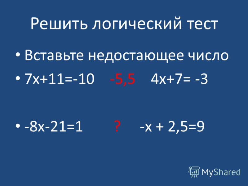 Решить логический тест Вставьте недостающее число 7х+11=-10 -5,5 4х+7= -3 -8х-21=1 ? -х + 2,5=9