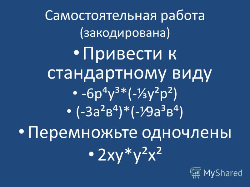 Самостоятельная работа (закодирована) Привести к стандартному виду -6ру³*(-у²р²) (-3а²в)*(-9а³в) Перемножьте одночлены 2ху*у²х²