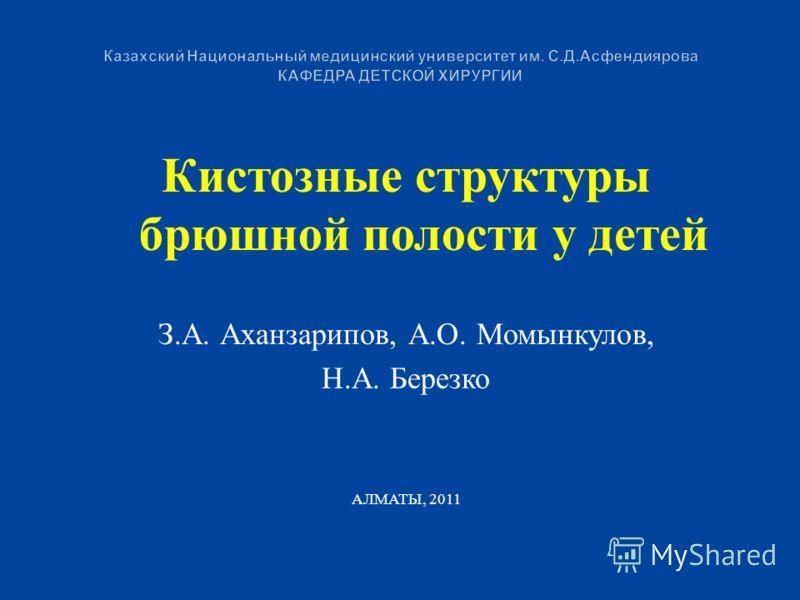 Кистозные структуры брюшной полости у детей З.А. Аханзарипов, А.О. Момынкулов, Н.А. Березко АЛМАТЫ, 2011