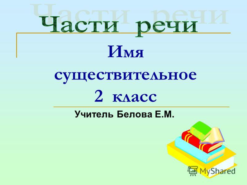 Имя существительное 2 класс Учитель Белова Е.М.
